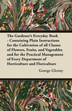 The Gardener's Everyday Book - Containing Plain Instructions for the Cultivation of all Classes of Flowers, Fruits, and Vegetables and for the Practic