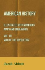 American History - Illustrated with Numerous Maps and Engravings - Vol. VII War of the Revolution