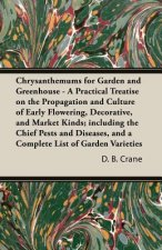 Chrysanthemums for Garden and Greenhouse - A Practical Treatise on the Propagation and Culture of Early Flowering, Decorative, and Market Kinds; inclu