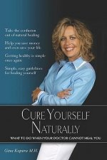 Cure Yourself Naturally: What to Do When Your Doctor Cannot Heal You