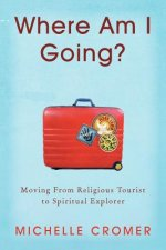 Where Am I Going?: Moving from Religious Tourist to Spiritual Explorer