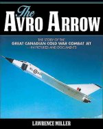 The Avro Arrow: The Story of the Great Canadian Cold War Combat Jet -- In Pictures and Documents