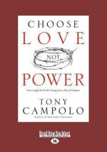 Choose Love Not Power: How to Right the World's Wrongs from a Place of Weakness (Large Print 16pt)
