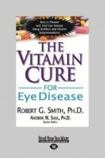 The Vitamin Cure for Eye Disease: How to Prevent and Treat Eye Disease Using Nutrition and Vitamin Supplementation (Large Print 16pt)