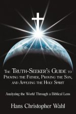The Truth-Seeker's Guide to Proving the Father, Proving the Son, and Applying the Holy Spirit: Analyzing the World Through a Biblical Lens