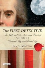 The First Detective: The Life and Revolutionary Times of Vidocq: Criminal, Spy, and Private Eye