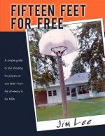 Fifteen Feet for Free: A Simple Guide to Foul Shooting - For Players at Any Level - From the Driveway to the NBA