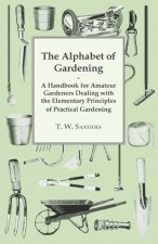 The Alphabet of Gardening - A Handbook for Amateur Gardeners Dealing with the Elementary Principles of Practical Gardening