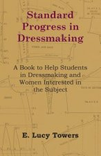 Standard Progress in Dressmaking - A Book to Help Students in Dressmaking and Women Interested in the Subject