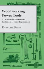 Woodworking Power Tools - A Guide to the Methods and Equipment of Home Improvement