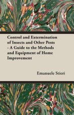 Control and Extermination of Insects and Other Pests - A Guide to the Methods and Equipment of Home Improvement