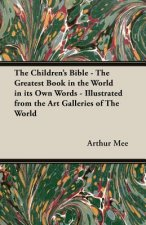 The Children's Bible - The Greatest Book in the World in Its Own Words - Illustrated from the Art Galleries of the World