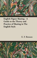 English Figure Skating - A Guide to the Theory and Practice of Skating in the English Style