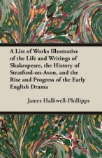 A   List of Works Illustrative of the Life and Writings of Shakespeare, the History of Stratford-On-Avon, and the Rise and Progress of the Early Engli