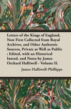 Letters of the Kings of England, Now First Collected from Royal Archives, and Other Authentic Sources, Private as Well as Public