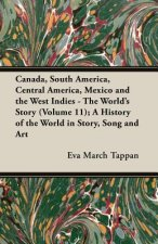 Canada, South America, Central America, Mexico and the West Indies - The World's Story (Volume 11); A History of the World in Story, Song and Art