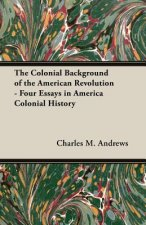 The Colonial Background of the American Revolution - Four Essays in America Colonial History