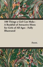 100 Things a Girl Can Make - A Bookful of Attractive Hints for Girls of All Ages - Fully Illustrated