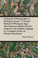 A   Manual of Phonography or Writing by Sound - A Natural Method of Writing by Signs That Represent Spoken Sounds - Adapted to the English Language as