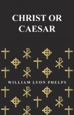 Christ or Caesar - An Essay by William Lyon Phelps