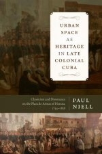 Urban Space as Heritage in Late Colonial Cuba: Classicism and Dissonance on the Plaza de Armas of Havana, 1754-1828