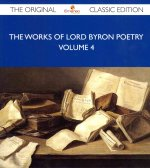 The Works of Lord Byron Poetry Volume 4 - The Original Classic Edition