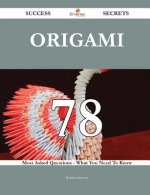 Origami 78 Success Secrets - 78 Most Asked Questions on Origami - What You Need to Know