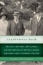 California Rich: The Lives, the Times, the Scandals and the Fortunes of the Men & Women Who Made & Kept California S Wealth