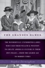 The Grandes Dames: The Wonderfully Uninhibited Ladies Who Used Their Wealth & Position to Create American Culture in Their Own Images fro