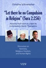 Let There Be No Compulsion in Religion (Sura 2: 256): Apostasy from Islam as Judged by Contemporary Islamic Theologians: Discourses on Apostasy, Relig