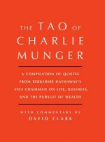 Tao of Charlie Munger: A Compilation of Quotes from Berkshire Hathaway S Vice Chairman on Life, Business, and the Pursuit of Wealth with Comm