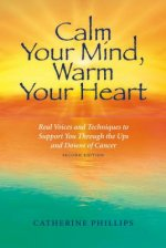 Calm Your Mind, Warm Your Heart: Real Voices and Techniques to Support You Through the Ups and Downs of Cancer