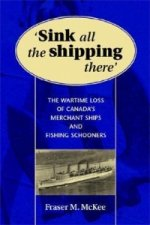 Sink All the Shipping There: Canada's Wartime Merchant Ship and Fishing Schooner Sinkings