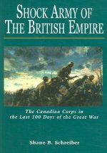 Shock Army of the British Empire: The Canadian Corps in the Last 100 Days of the Great War