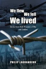 We Flew, We Fell, We Lived: Second World War Stories from Rcaf Prisoners of War and Evaders