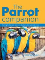 The Parrot Companion: Caring for Parrots, Macaws, Budgies, Cockatiels & More
