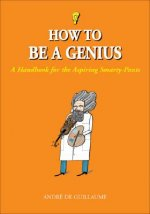 How to Be a Genius: A Handbook for the Aspiring Smarty-Pants