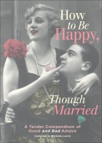 How to Be Happy, Though Married: A Tender Compendium of Good and Bad Advice