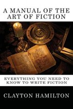 A Manual of the Art of Fiction: Everything You Need to Know to Write Fiction