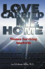 Love Carried Me Home: Women Surviving Auschwitz