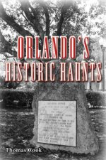 Orlando's Historic Haunts: True Stories of Restless Spirits from the City Beautiful