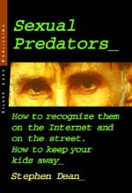 Sexual Predators: How to Recognize Them on the Internet and on the Street - How to Keep Your Kids Away