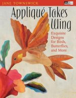 Applique Takes Wing: Exquisite Designs for Birds, Butterflies, and More