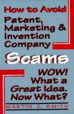 How to Avoid Patent, Marketing and Invention Company Scams: Wow! What a Great Idea ... Now What?