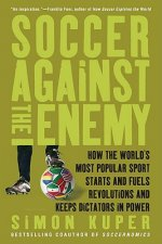 Soccer Against the Enemy: How the World's Most Popular Sport Starts and Fuels Revolutions and Keeps Dictators in Power