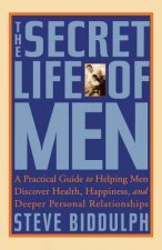 The Secret Life of Men: A Practical Guide to Helping Men Discover Health, Happiness and Deeper Personal Relationships