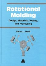 Rotational Molding Design, Materials, Tooling and Processing