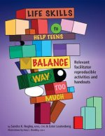 Life Skills to Help Teens Balance Way Too Much: Reproducible Activities and Handouts for the Facilitator