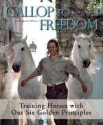 Gallop to Freedom: Training Horses with Our Six Golden Principles