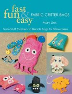 Fast, Fun & Easy Fabric Critter Bags: From Stuff Stashers to Beach Bags to Pillowcases [With Pull-Out Patterns]